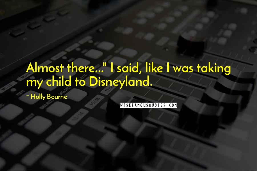 """Holly Bourne quotes: Almost there..."""" I said, like I was taking my child to Disneyland."""