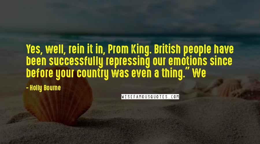 """Holly Bourne quotes: Yes, well, rein it in, Prom King. British people have been successfully repressing our emotions since before your country was even a thing."""" We"""