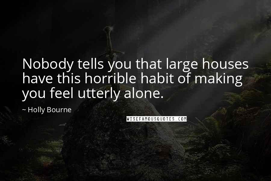 Holly Bourne quotes: Nobody tells you that large houses have this horrible habit of making you feel utterly alone.