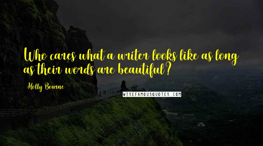 Holly Bourne quotes: Who cares what a writer looks like as long as their words are beautiful?