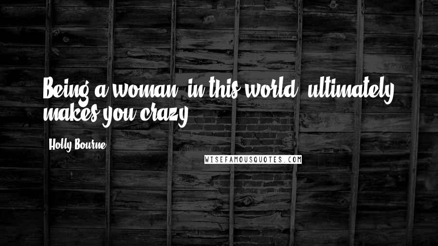 Holly Bourne quotes: Being a woman, in this world, ultimately makes you crazy.