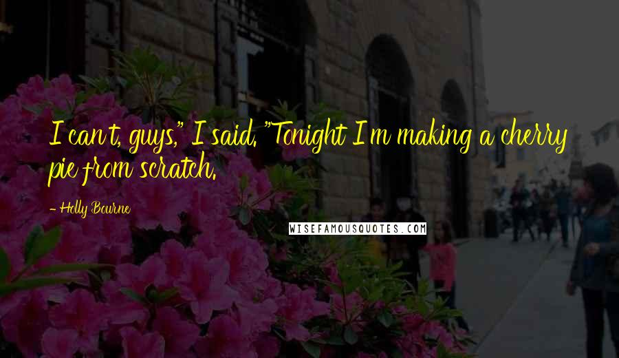 """Holly Bourne quotes: I can't, guys,"""" I said. """"Tonight I'm making a cherry pie from scratch."""