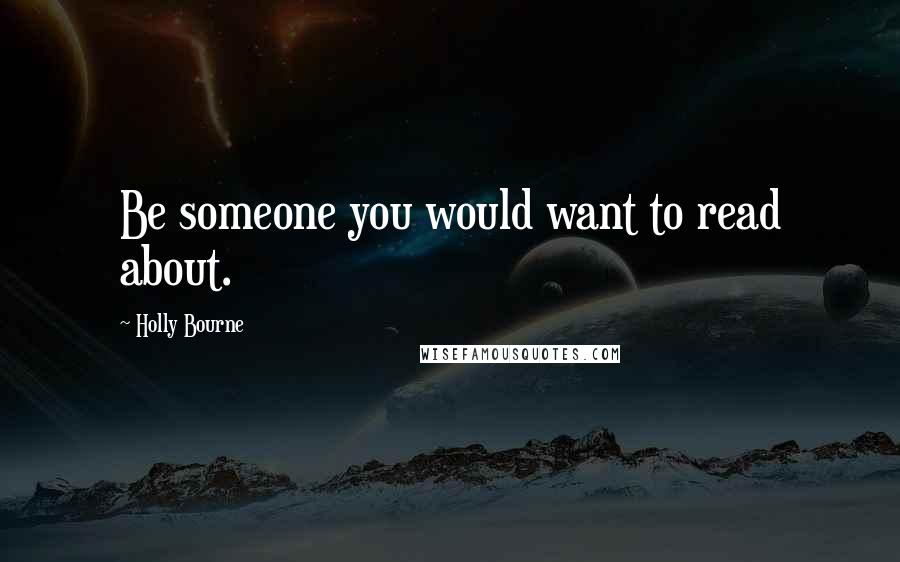 Holly Bourne quotes: Be someone you would want to read about.