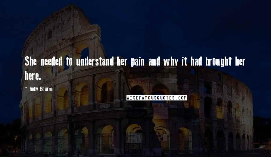 Holly Bourne quotes: She needed to understand her pain and why it had brought her here.