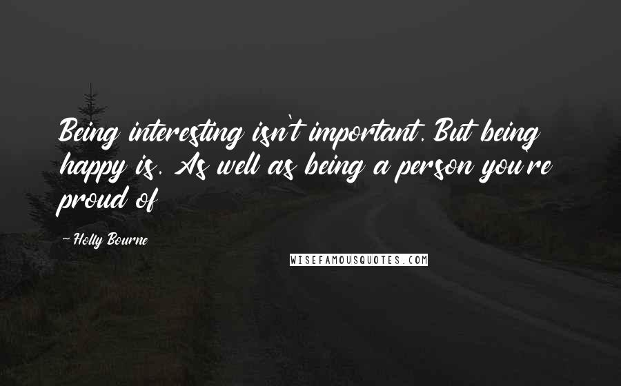 Holly Bourne quotes: Being interesting isn't important. But being happy is. As well as being a person you're proud of