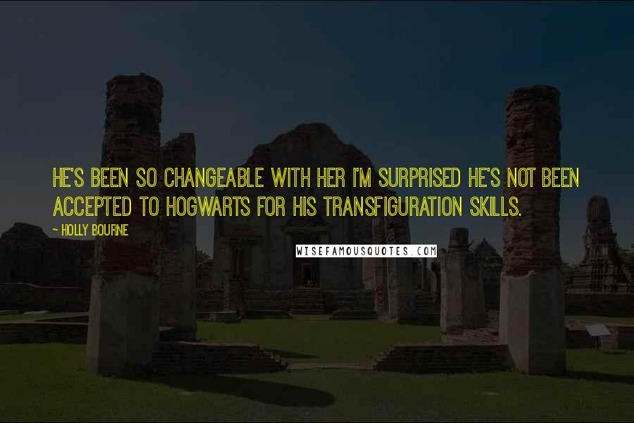 Holly Bourne quotes: He's been so changeable with her I'm surprised he's not been accepted to Hogwarts for his transfiguration skills.