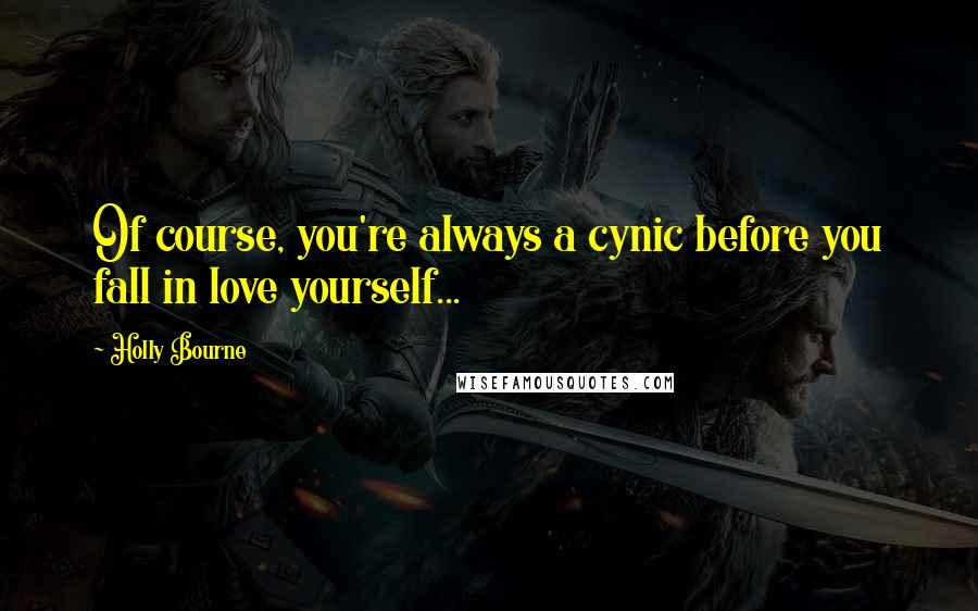 Holly Bourne quotes: Of course, you're always a cynic before you fall in love yourself...