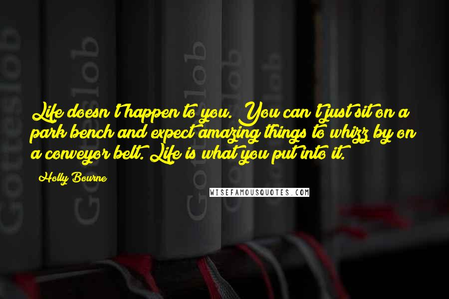 Holly Bourne quotes: Life doesn't happen to you. You can't just sit on a park bench and expect amazing things to whizz by on a conveyor belt. Life is what you put into
