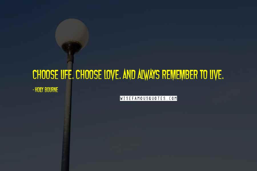 Holly Bourne quotes: Choose life. Choose love. And always remember to live.