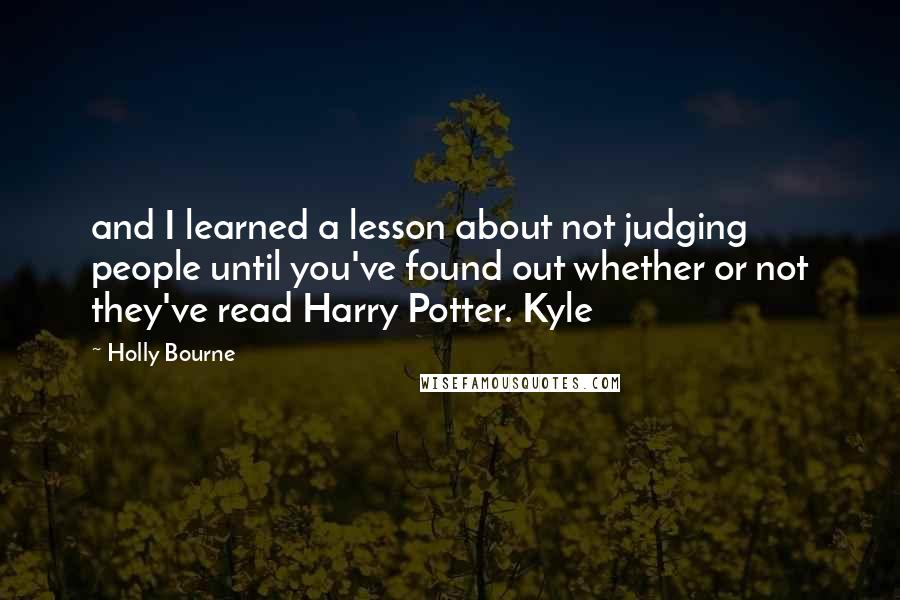 Holly Bourne quotes: and I learned a lesson about not judging people until you've found out whether or not they've read Harry Potter. Kyle
