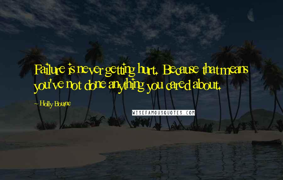 Holly Bourne quotes: Failure is never getting hurt. Because that means you've not done anything you cared about.