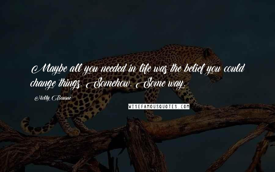 Holly Bourne quotes: Maybe all you needed in life was the belief you could change things. Somehow. Some way.