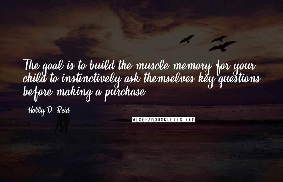 Holly D. Reid quotes: The goal is to build the muscle memory for your child to instinctively ask themselves key questions before making a purchase.