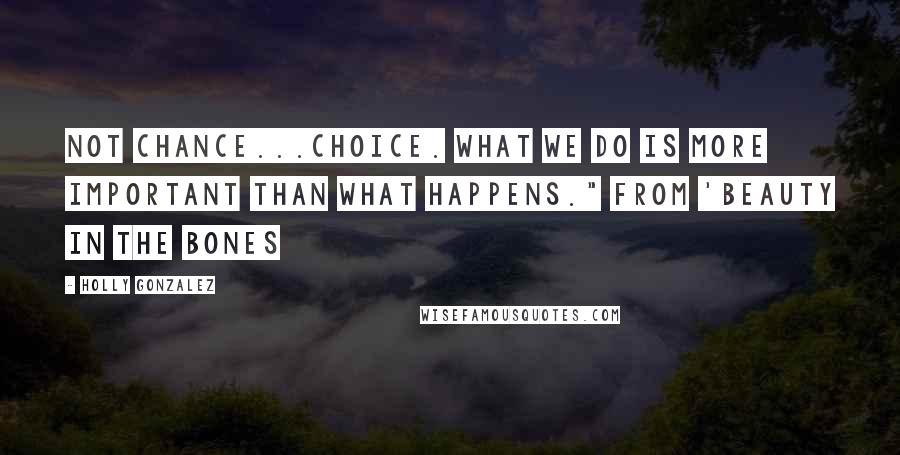 "Holly Gonzalez quotes: Not chance...choice. What we do is more important than what happens."" From 'Beauty In The Bones"
