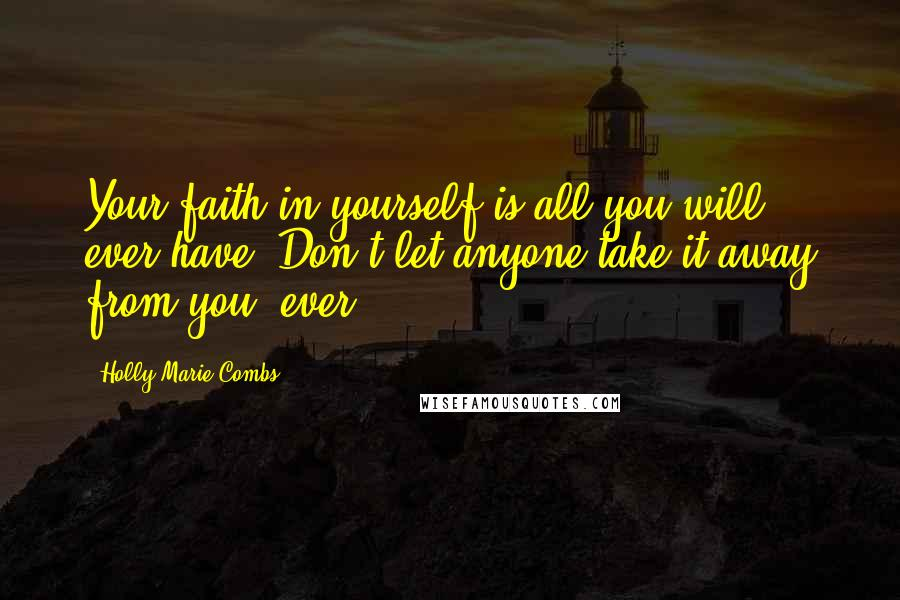 Holly Marie Combs quotes: Your faith in yourself is all you will ever have. Don't let anyone take it away from you, ever.