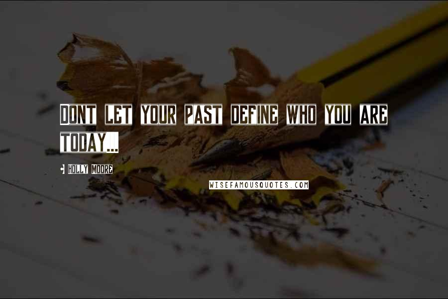 Holly Moore quotes: Dont let your past define who you are today...