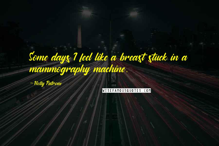 Holly Patrone quotes: Some days I feel like a breast stuck in a mammography machine.