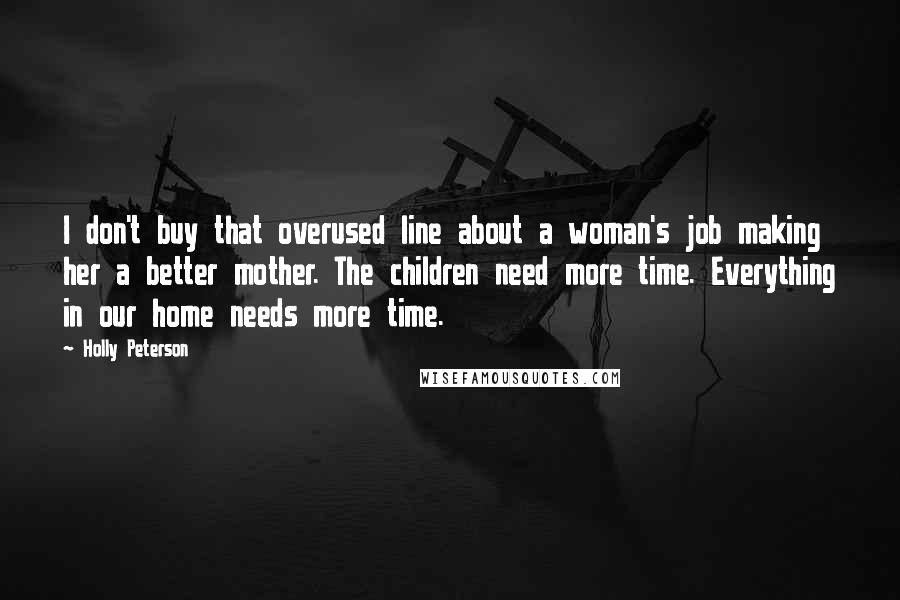 Holly Peterson quotes: I don't buy that overused line about a woman's job making her a better mother. The children need more time. Everything in our home needs more time.