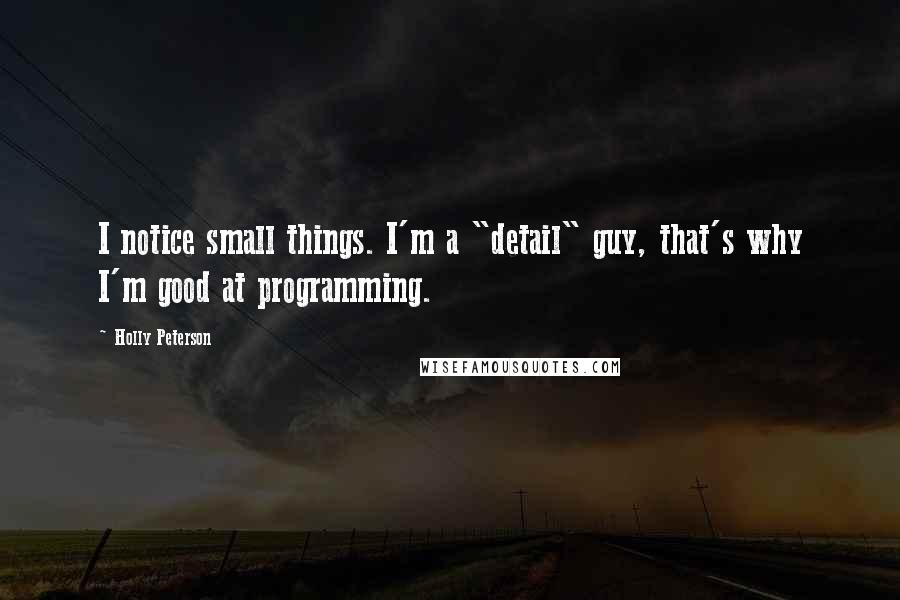 """Holly Peterson quotes: I notice small things. I'm a """"detail"""" guy, that's why I'm good at programming."""