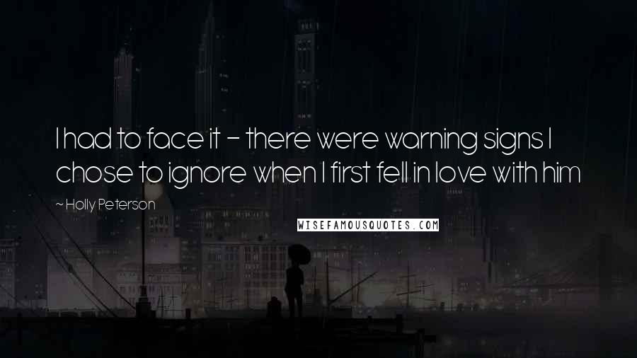 Holly Peterson quotes: I had to face it - there were warning signs I chose to ignore when I first fell in love with him