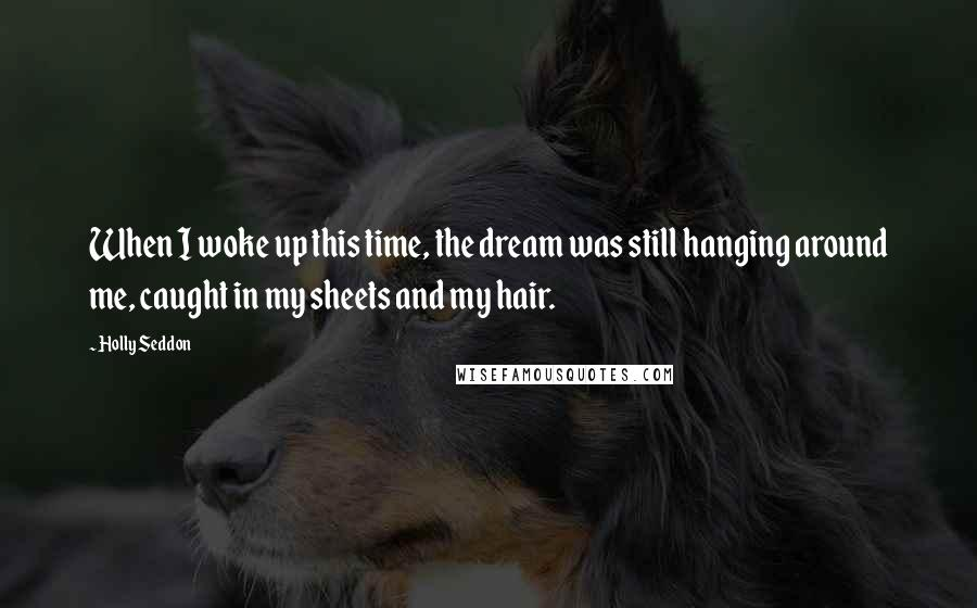 Holly Seddon quotes: When I woke up this time, the dream was still hanging around me, caught in my sheets and my hair.