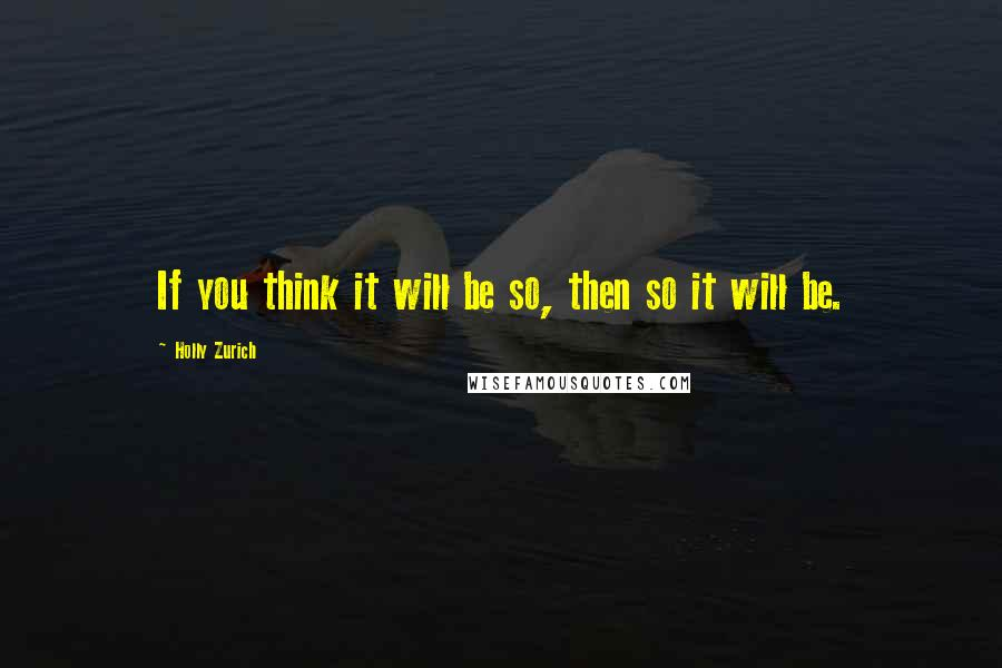 Holly Zurich quotes: If you think it will be so, then so it will be.