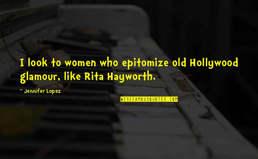Hollywood Glamour Quotes By Jennifer Lopez: I look to women who epitomize old Hollywood