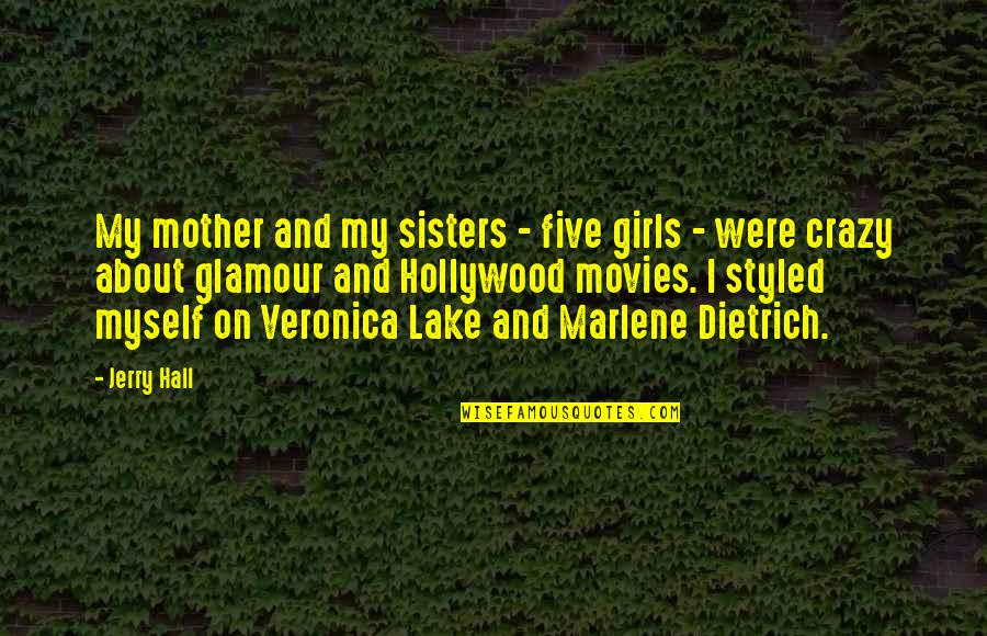Hollywood Glamour Quotes By Jerry Hall: My mother and my sisters - five girls