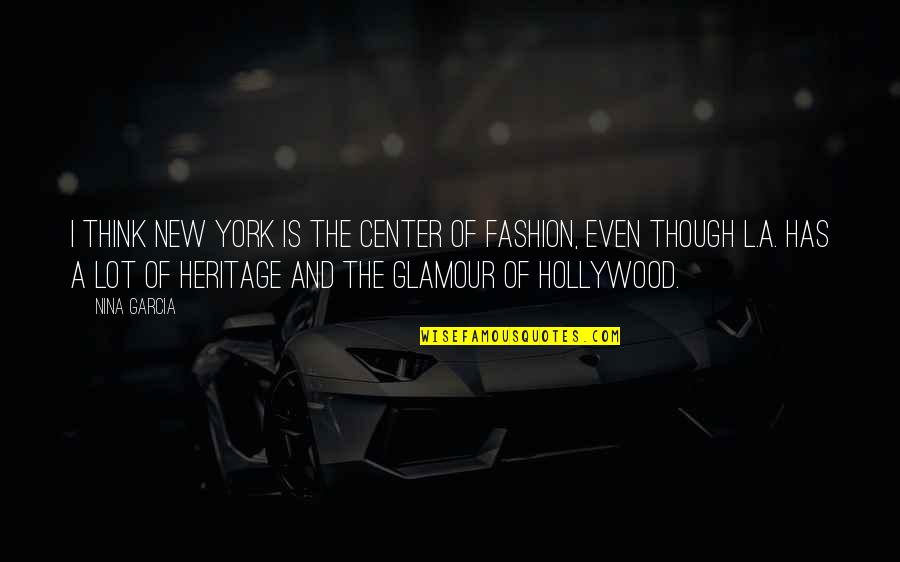 Hollywood Glamour Quotes By Nina Garcia: I think New York is the center of