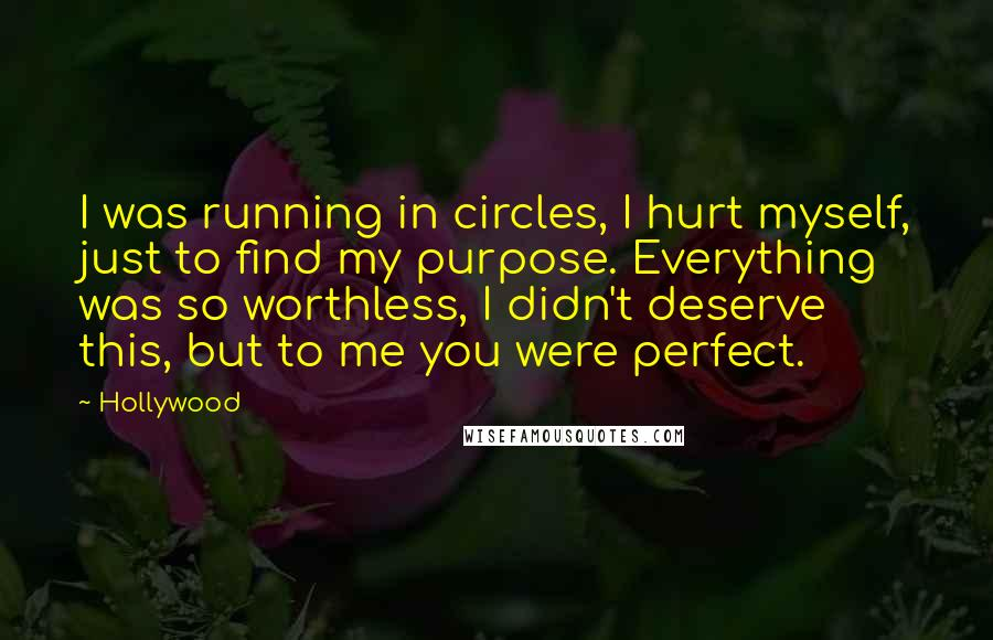 Hollywood quotes: I was running in circles, I hurt myself, just to find my purpose. Everything was so worthless, I didn't deserve this, but to me you were perfect.