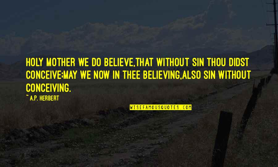 Holy Mary Quotes By A.P. Herbert: Holy Mother we do believe,That without sin Thou