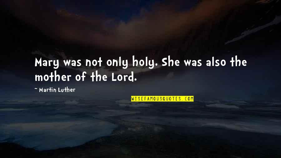 Holy Mary Quotes By Martin Luther: Mary was not only holy. She was also