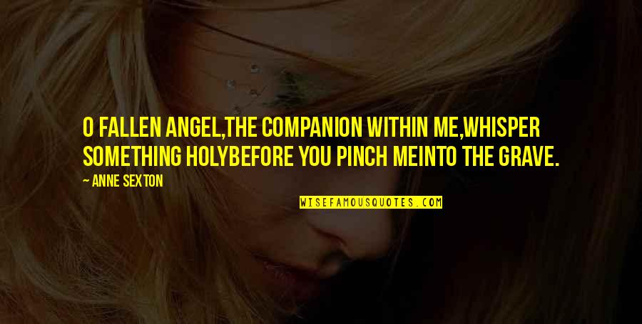 Holy Something Quotes By Anne Sexton: O fallen angel,the companion within me,whisper something holybefore
