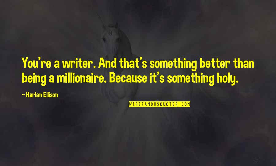 Holy Something Quotes By Harlan Ellison: You're a writer. And that's something better than