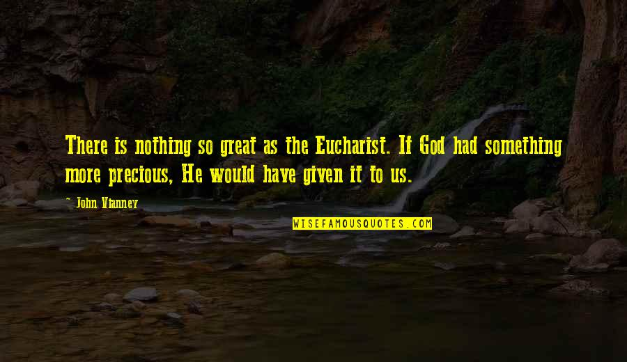 Holy Something Quotes By John Vianney: There is nothing so great as the Eucharist.