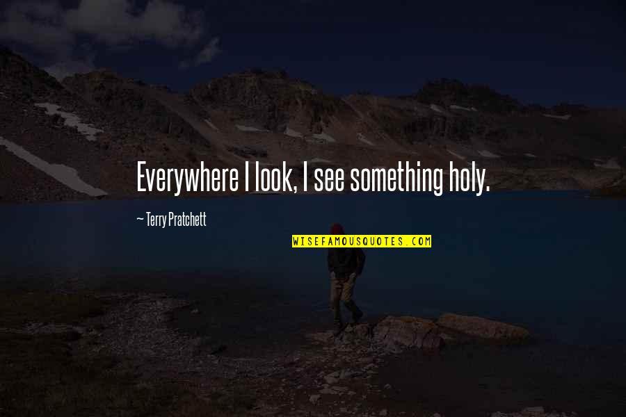 Holy Something Quotes By Terry Pratchett: Everywhere I look, I see something holy.