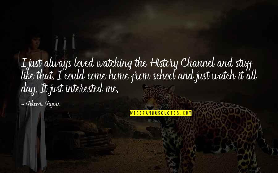 Home And Quotes By Akeem Ayers: I just always loved watching the History Channel