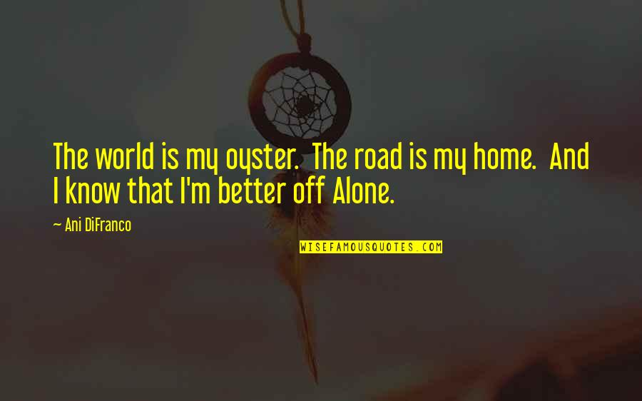Home And Quotes By Ani DiFranco: The world is my oyster. The road is