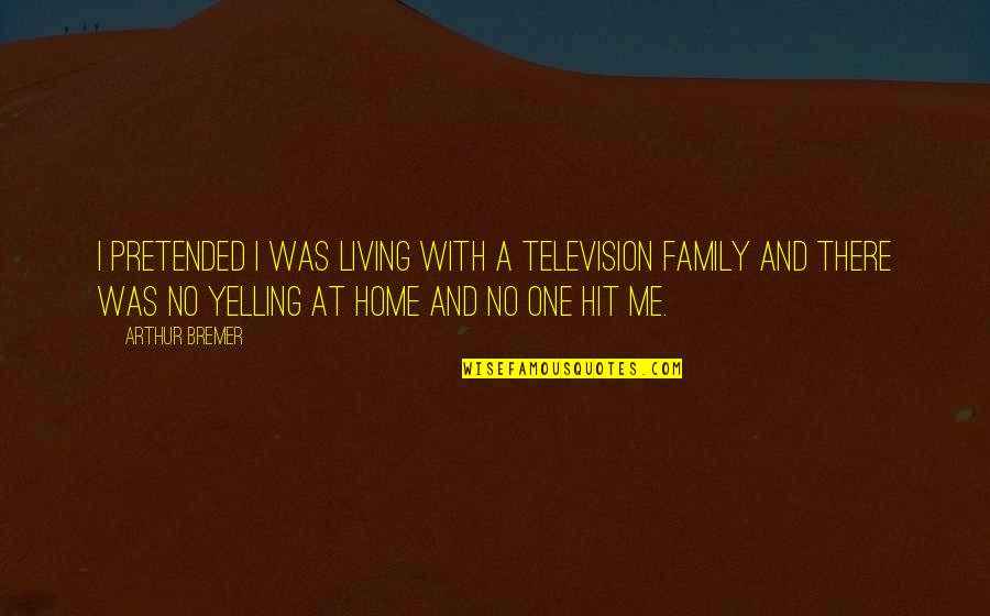 Home And Quotes By Arthur Bremer: I pretended I was living with a television