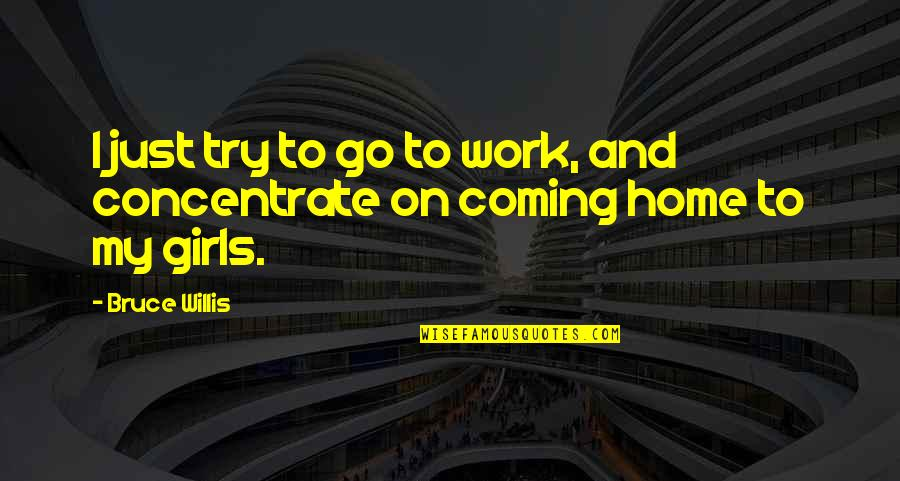 Home And Quotes By Bruce Willis: I just try to go to work, and