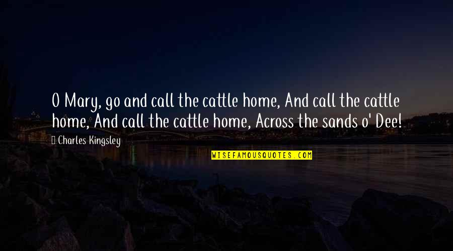 Home And Quotes By Charles Kingsley: O Mary, go and call the cattle home,