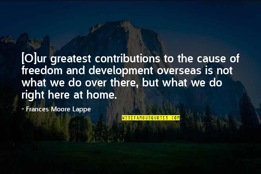 Home And Quotes By Frances Moore Lappe: [O]ur greatest contributions to the cause of freedom