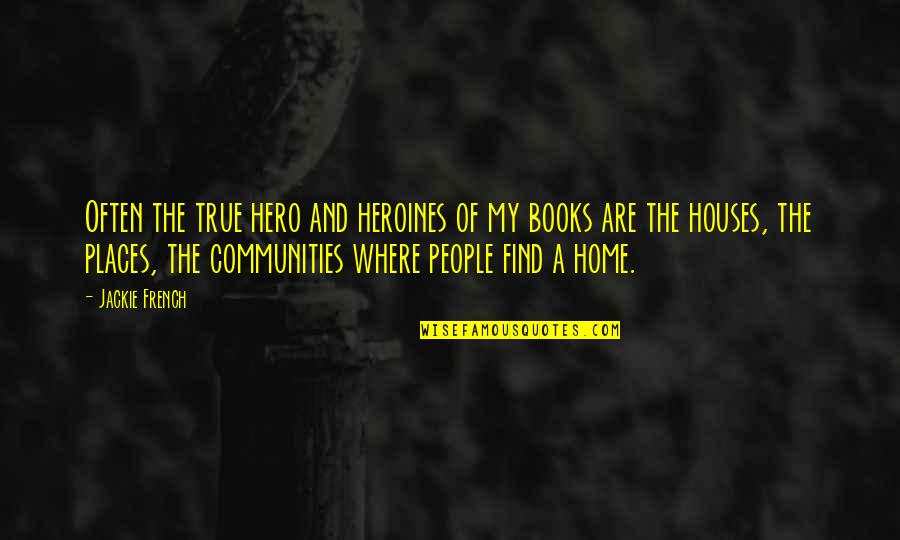 Home And Quotes By Jackie French: Often the true hero and heroines of my