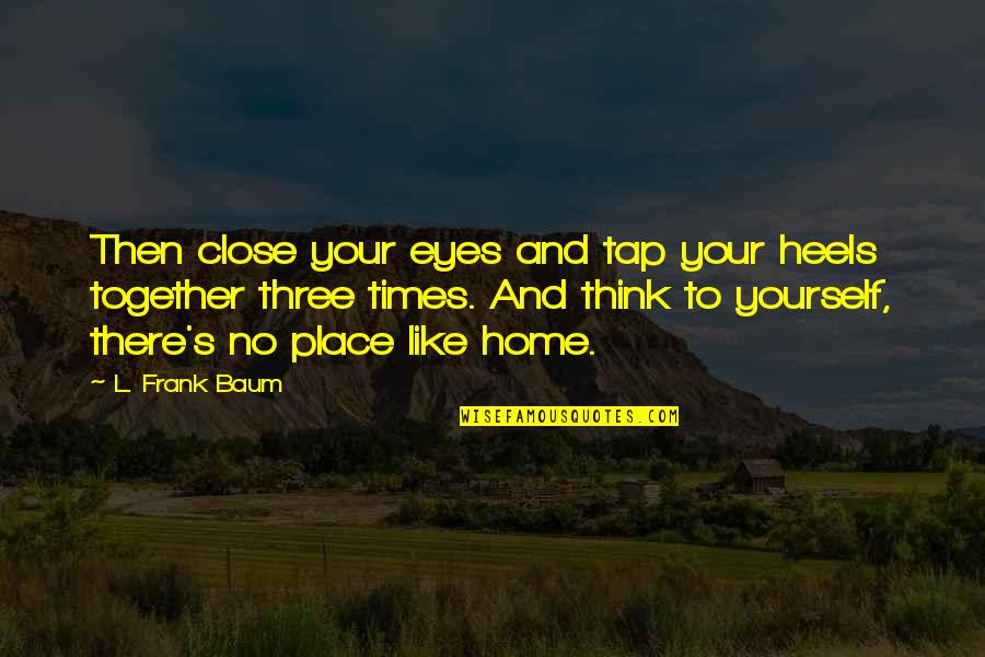 Home And Quotes By L. Frank Baum: Then close your eyes and tap your heels