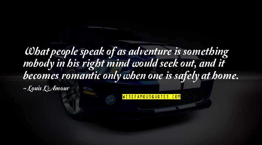 Home And Quotes By Louis L'Amour: What people speak of as adventure is something