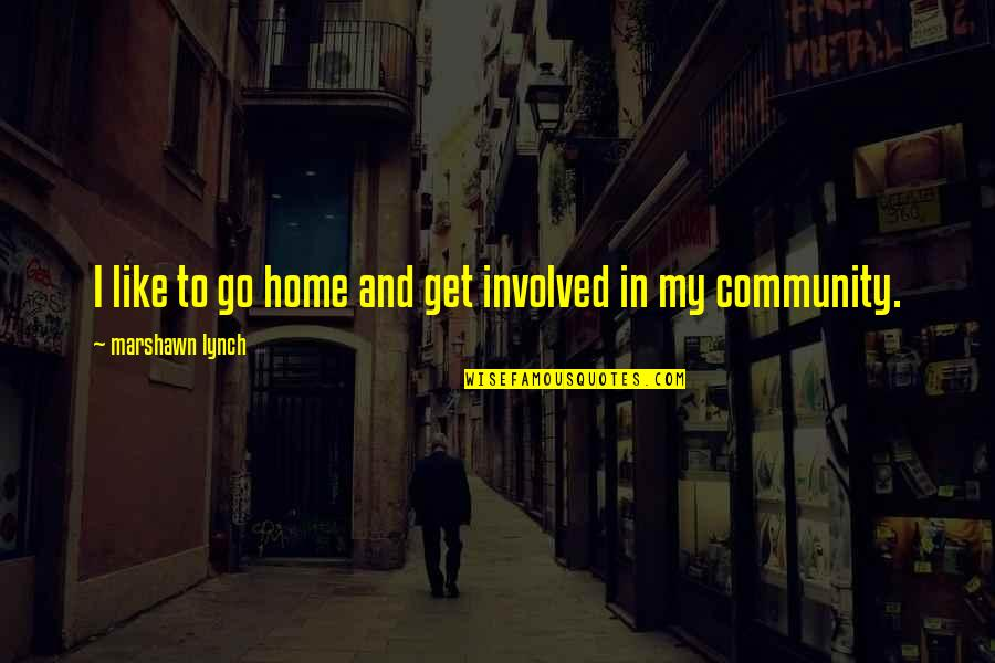 Home And Quotes By Marshawn Lynch: I like to go home and get involved