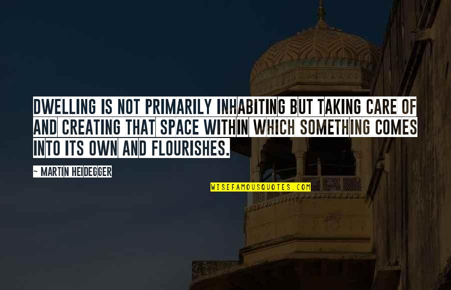 Home And Quotes By Martin Heidegger: Dwelling is not primarily inhabiting but taking care