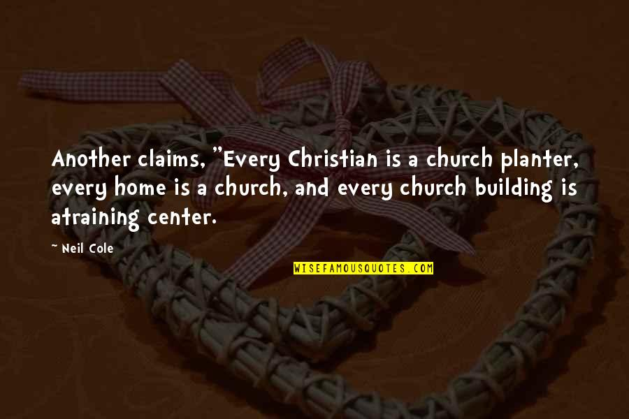 """Home And Quotes By Neil Cole: Another claims, """"Every Christian is a church planter,"""
