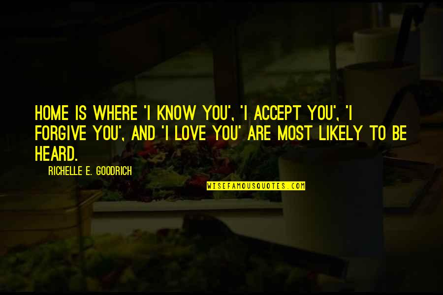 Home And Quotes By Richelle E. Goodrich: Home is where 'I know you', 'I accept
