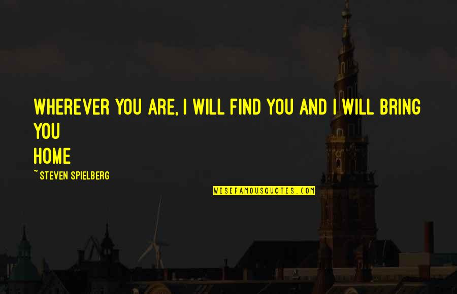 Home And Quotes By Steven Spielberg: Wherever you are, I will find you and